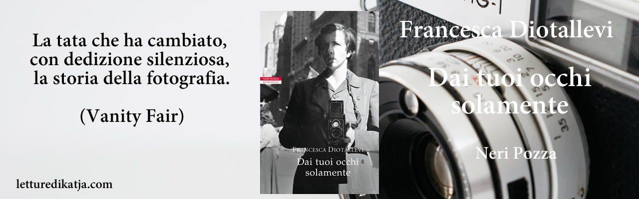 Dai tuoi occhi solamente Francesca Diotallevi Neri Pozza letturedikatja.com