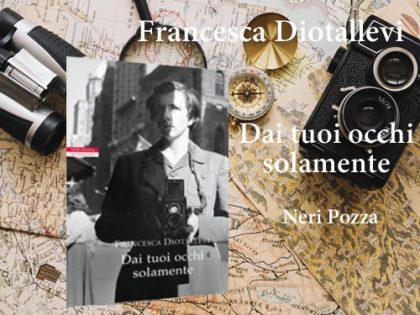 Dai tuoi occhi solamente <br> Francesca Diotallevi, Neri Pozza