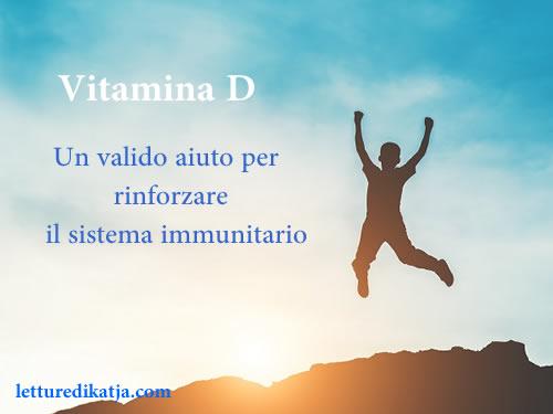 Vitamina D Un valido aiuto pewr rinforzare il sistema immunitario letturedikatja.com